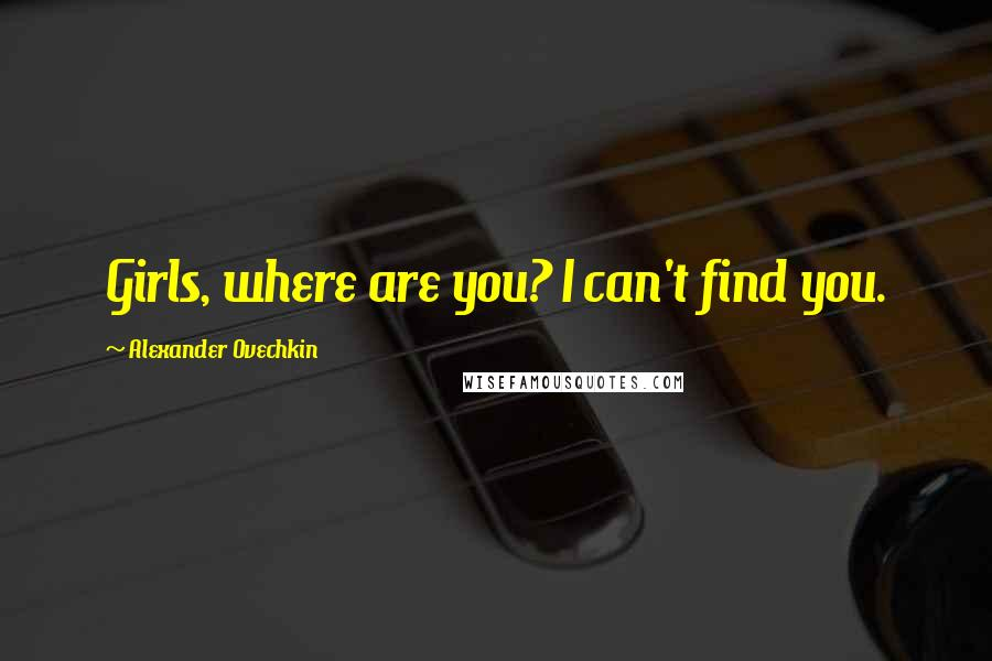 Alexander Ovechkin quotes: Girls, where are you? I can't find you.