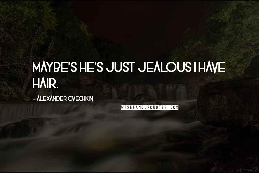 Alexander Ovechkin quotes: Maybe's he's just jealous I have hair.