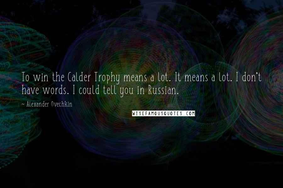 Alexander Ovechkin quotes: To win the Calder Trophy means a lot. It means a lot. I don't have words. I could tell you in Russian.