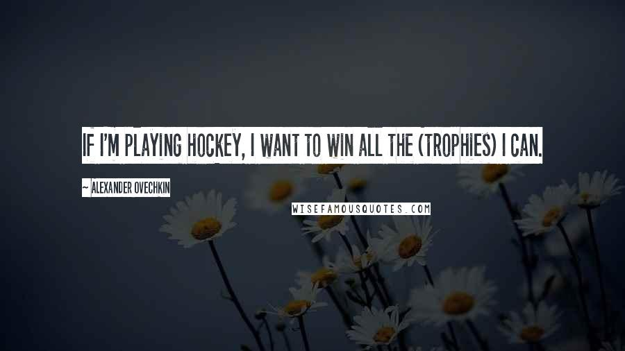 Alexander Ovechkin quotes: If I'm playing hockey, I want to win all the (trophies) I can.