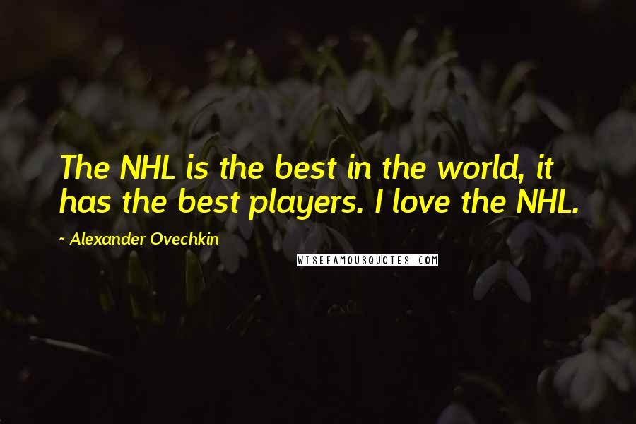 Alexander Ovechkin quotes: The NHL is the best in the world, it has the best players. I love the NHL.