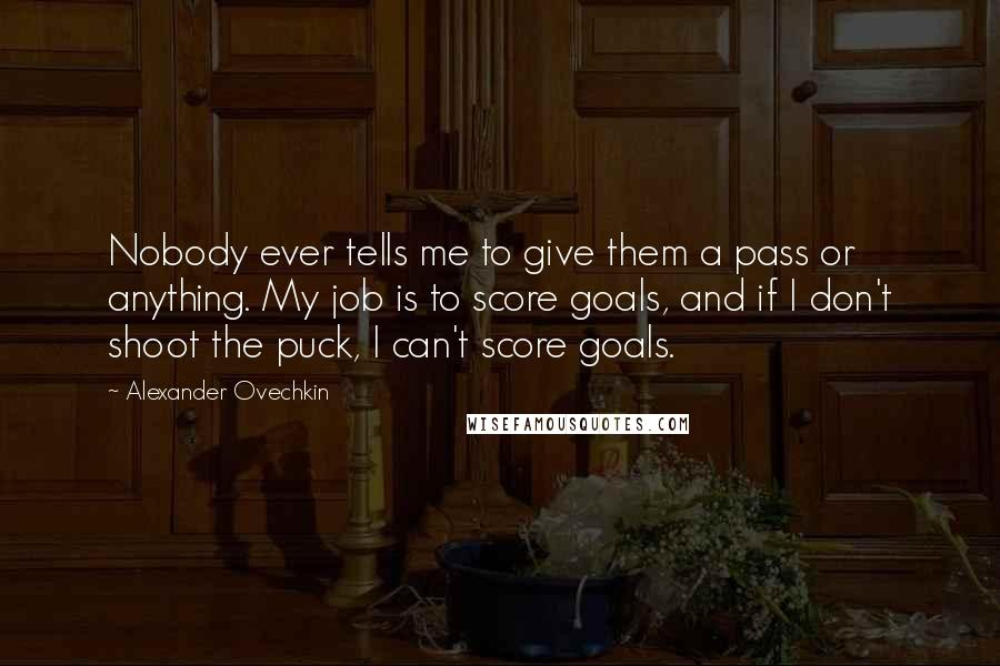 Alexander Ovechkin quotes: Nobody ever tells me to give them a pass or anything. My job is to score goals, and if I don't shoot the puck, I can't score goals.