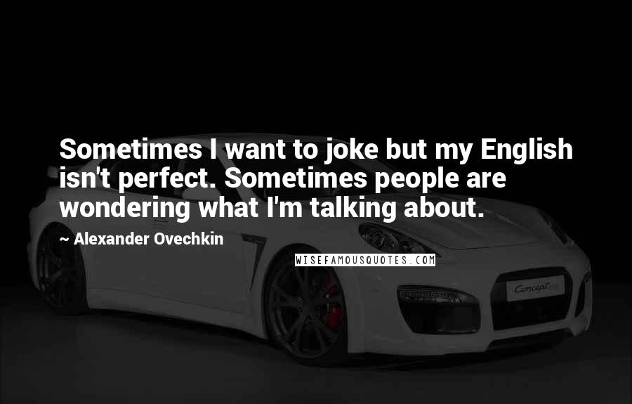 Alexander Ovechkin quotes: Sometimes I want to joke but my English isn't perfect. Sometimes people are wondering what I'm talking about.