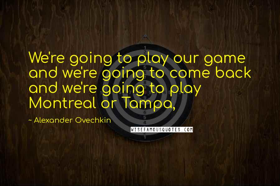 Alexander Ovechkin quotes: We're going to play our game and we're going to come back and we're going to play Montreal or Tampa,