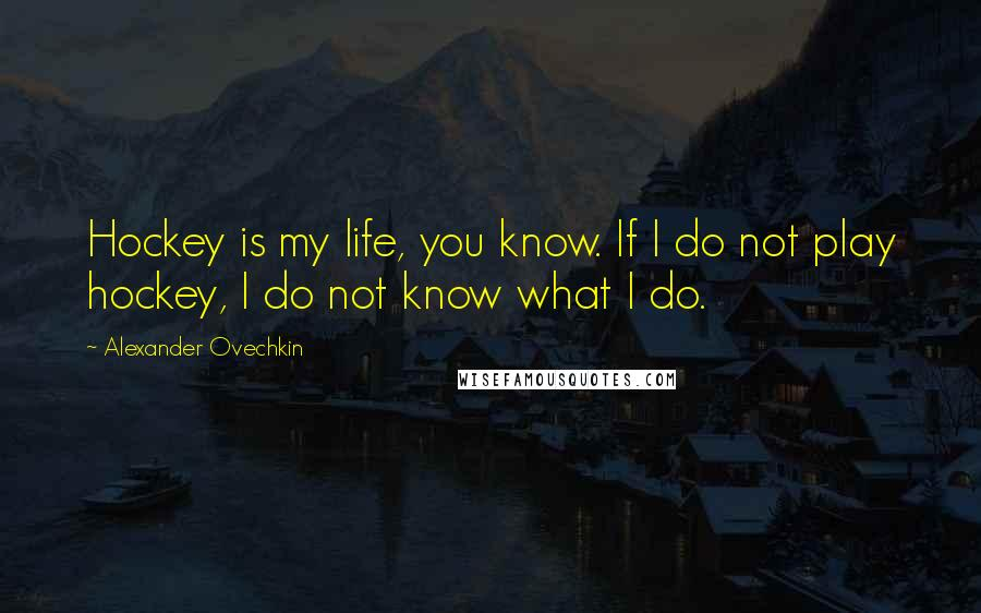 Alexander Ovechkin quotes: Hockey is my life, you know. If I do not play hockey, I do not know what I do.