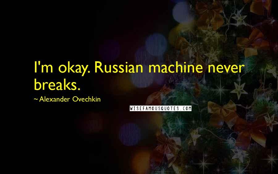 Alexander Ovechkin quotes: I'm okay. Russian machine never breaks.