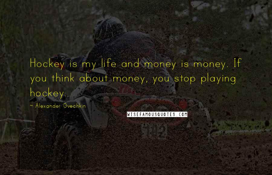 Alexander Ovechkin quotes: Hockey is my life and money is money. If you think about money, you stop playing hockey.