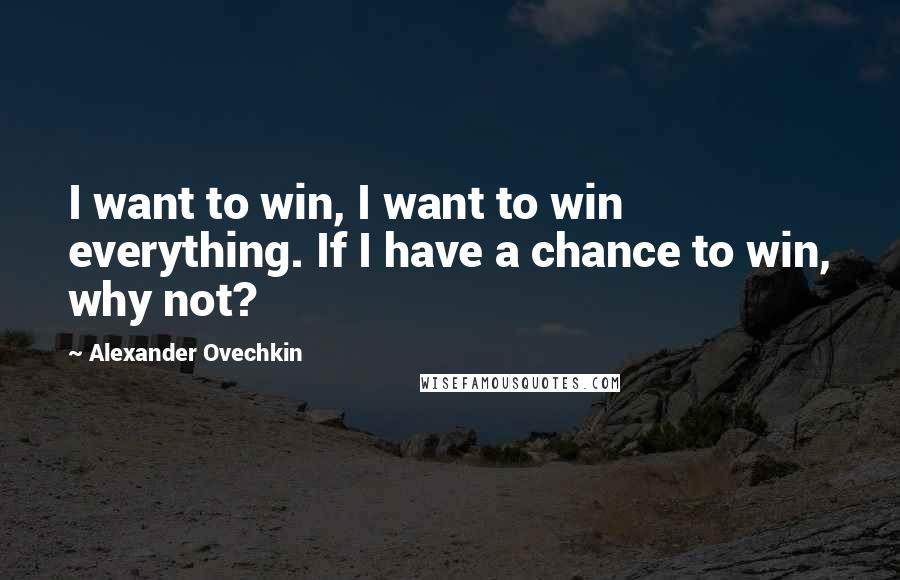 Alexander Ovechkin quotes: I want to win, I want to win everything. If I have a chance to win, why not?