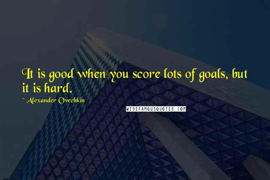 Alexander Ovechkin quotes: It is good when you score lots of goals, but it is hard.