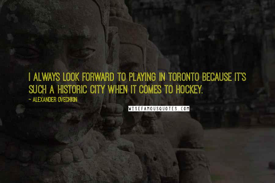Alexander Ovechkin quotes: I always look forward to playing in Toronto because it's such a historic city when it comes to hockey.