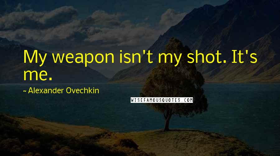 Alexander Ovechkin quotes: My weapon isn't my shot. It's me.
