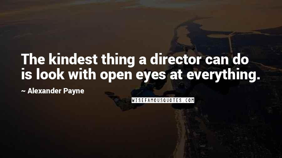 Alexander Payne quotes: The kindest thing a director can do is look with open eyes at everything.