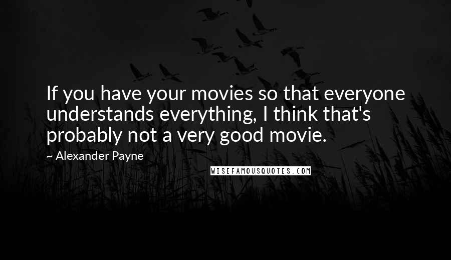 Alexander Payne quotes: If you have your movies so that everyone understands everything, I think that's probably not a very good movie.