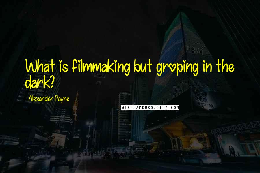 Alexander Payne quotes: What is filmmaking but groping in the dark?