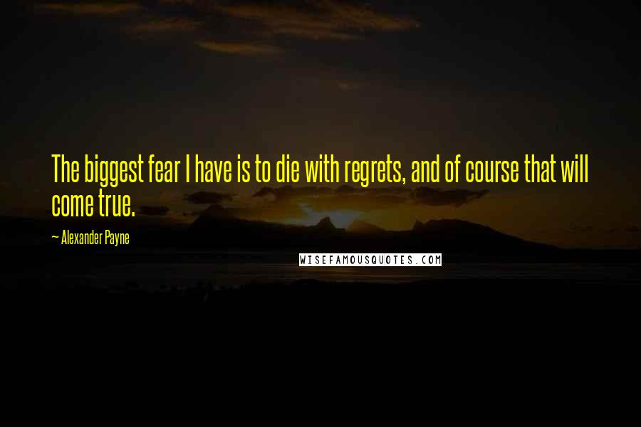Alexander Payne quotes: The biggest fear I have is to die with regrets, and of course that will come true.
