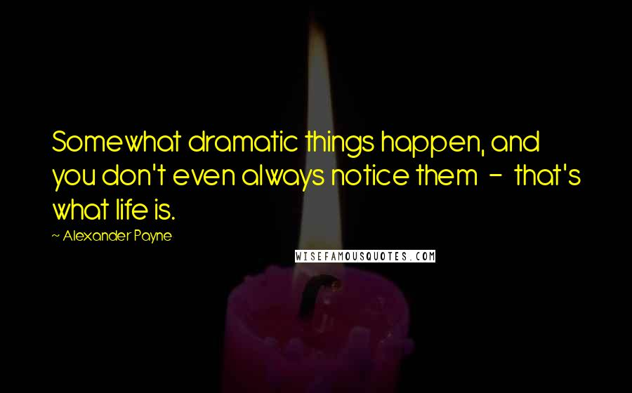 Alexander Payne quotes: Somewhat dramatic things happen, and you don't even always notice them - that's what life is.