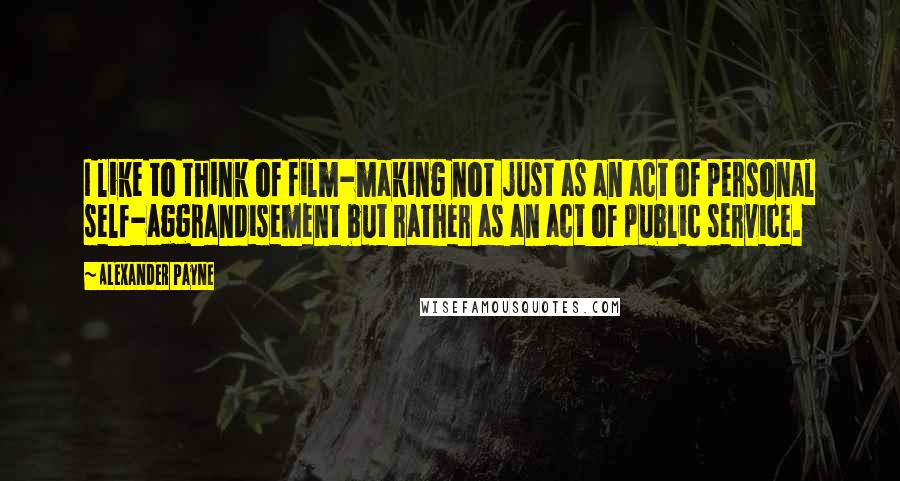 Alexander Payne quotes: I like to think of film-making not just as an act of personal self-aggrandisement but rather as an act of public service.
