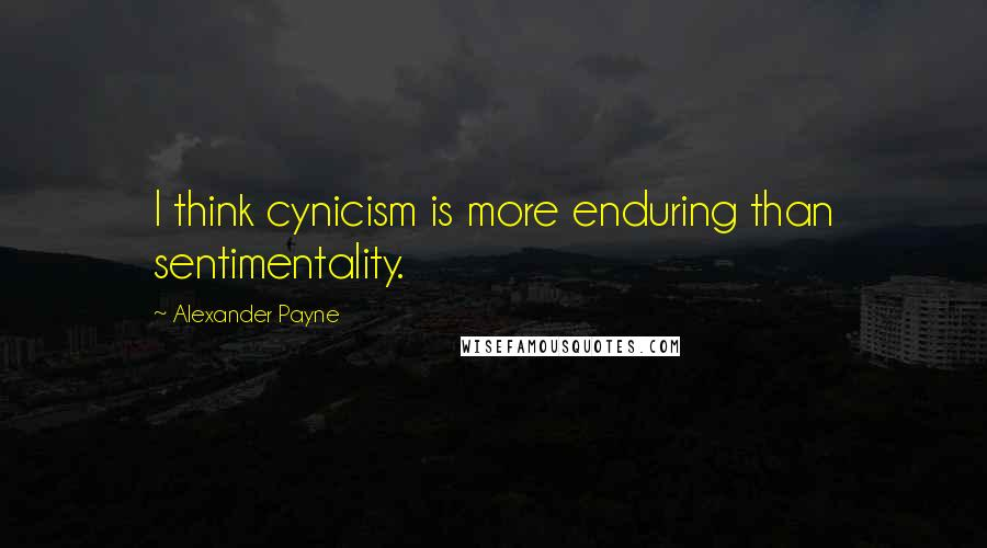 Alexander Payne quotes: I think cynicism is more enduring than sentimentality.