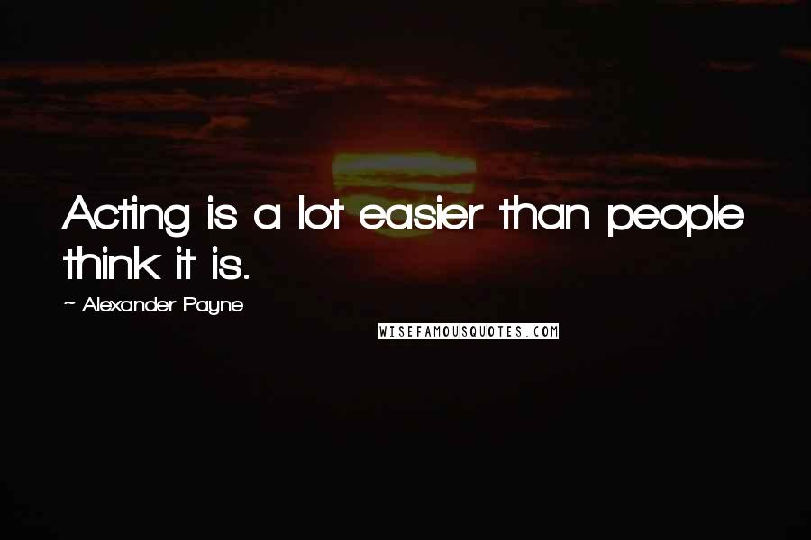 Alexander Payne quotes: Acting is a lot easier than people think it is.