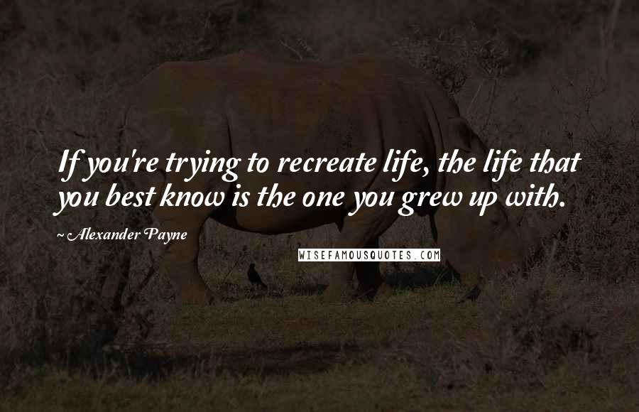 Alexander Payne quotes: If you're trying to recreate life, the life that you best know is the one you grew up with.