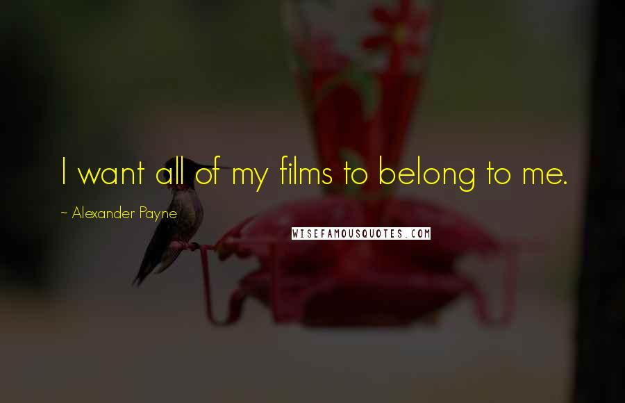 Alexander Payne quotes: I want all of my films to belong to me.