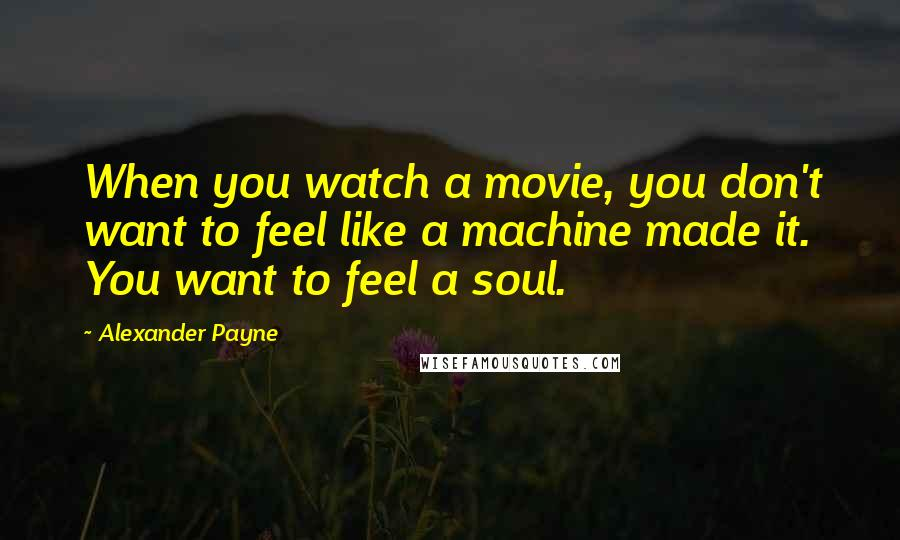 Alexander Payne quotes: When you watch a movie, you don't want to feel like a machine made it. You want to feel a soul.