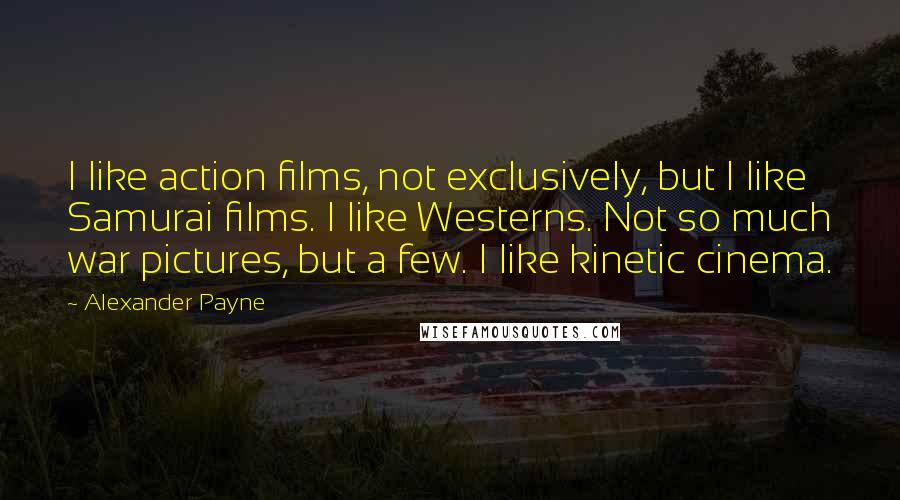 Alexander Payne quotes: I like action films, not exclusively, but I like Samurai films. I like Westerns. Not so much war pictures, but a few. I like kinetic cinema.