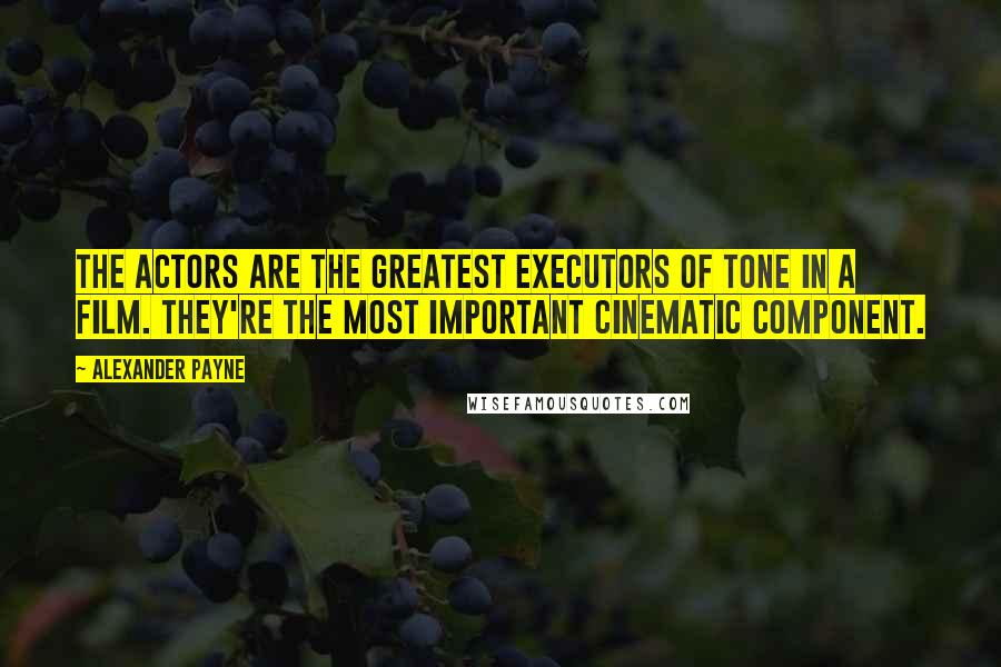 Alexander Payne quotes: The actors are the greatest executors of tone in a film. They're the most important cinematic component.