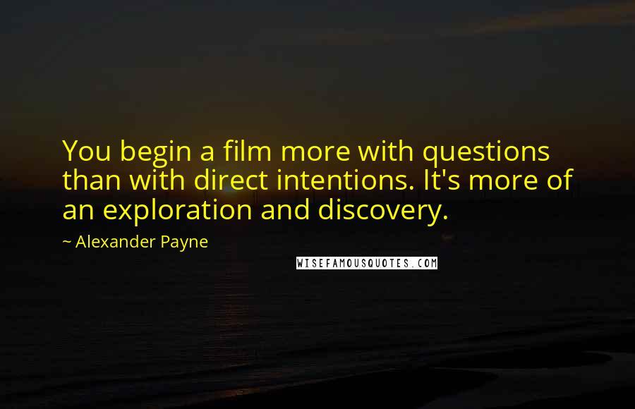 Alexander Payne quotes: You begin a film more with questions than with direct intentions. It's more of an exploration and discovery.