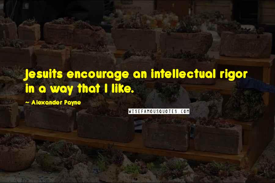 Alexander Payne quotes: Jesuits encourage an intellectual rigor in a way that I like.