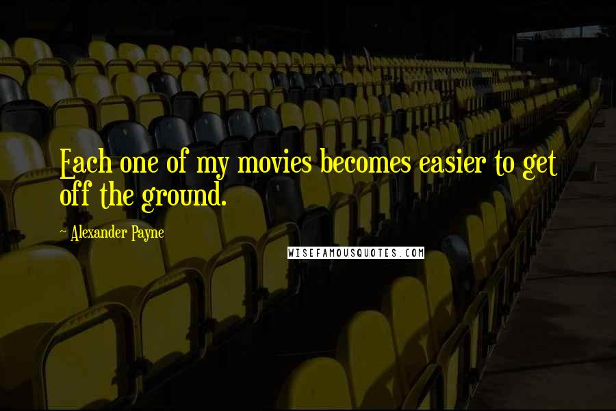 Alexander Payne quotes: Each one of my movies becomes easier to get off the ground.