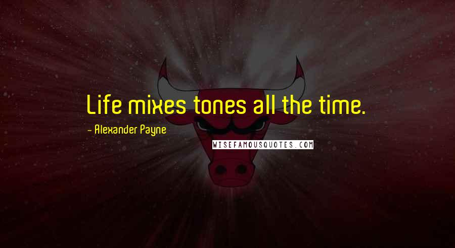 Alexander Payne quotes: Life mixes tones all the time.