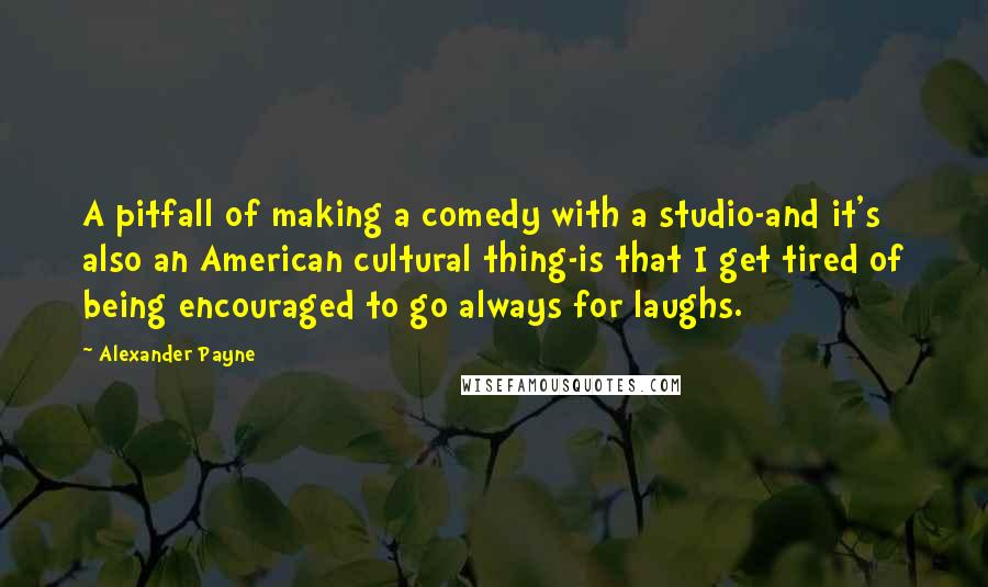 Alexander Payne quotes: A pitfall of making a comedy with a studio-and it's also an American cultural thing-is that I get tired of being encouraged to go always for laughs.