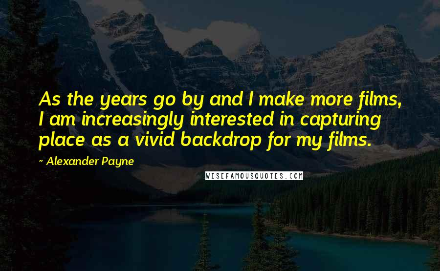 Alexander Payne quotes: As the years go by and I make more films, I am increasingly interested in capturing place as a vivid backdrop for my films.