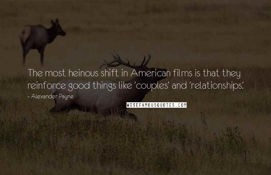 Alexander Payne quotes: The most heinous shift in American films is that they reinforce good things like 'couples' and 'relationships.'