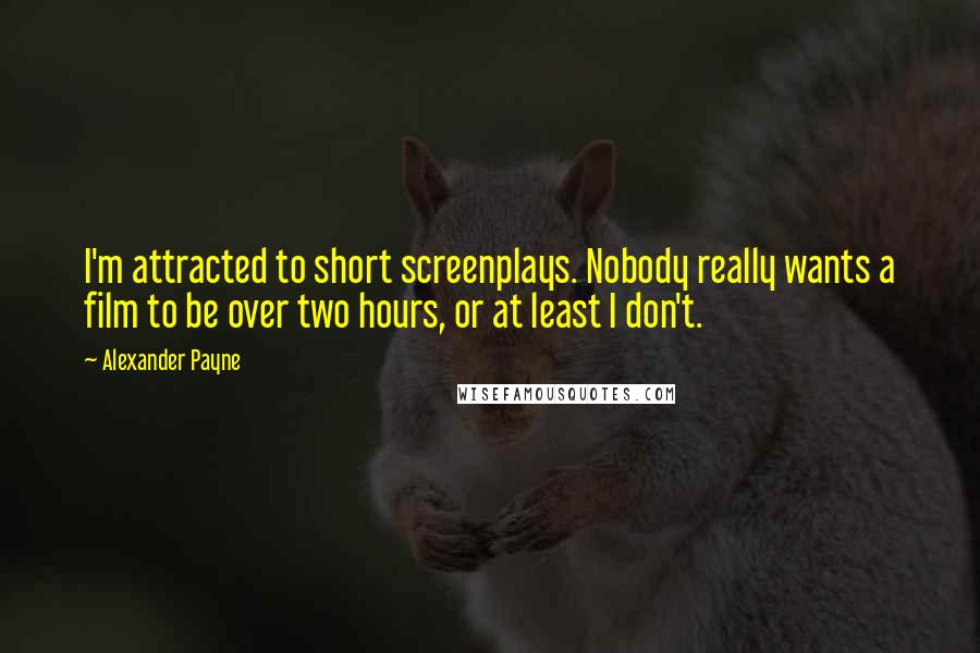 Alexander Payne quotes: I'm attracted to short screenplays. Nobody really wants a film to be over two hours, or at least I don't.