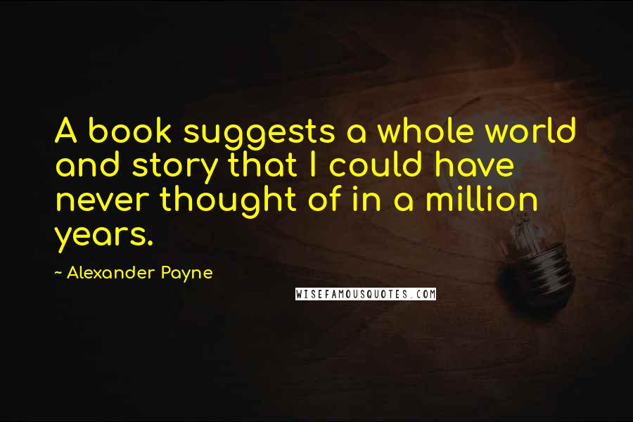 Alexander Payne quotes: A book suggests a whole world and story that I could have never thought of in a million years.