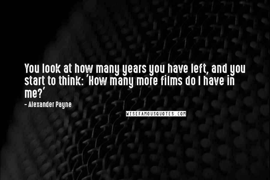 Alexander Payne quotes: You look at how many years you have left, and you start to think: 'How many more films do I have in me?'