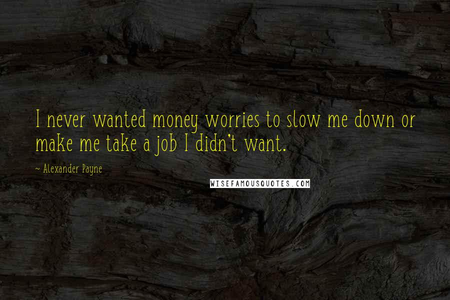 Alexander Payne quotes: I never wanted money worries to slow me down or make me take a job I didn't want.