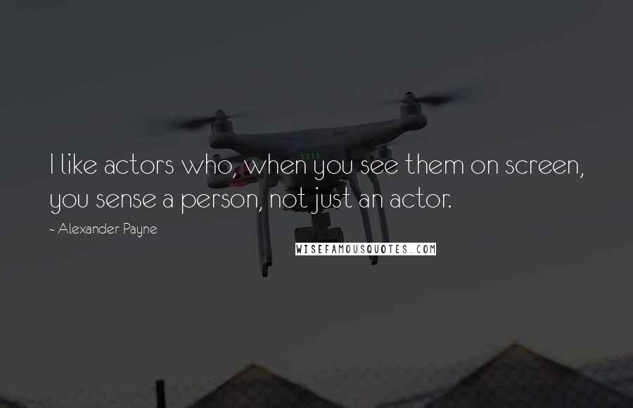 Alexander Payne quotes: I like actors who, when you see them on screen, you sense a person, not just an actor.