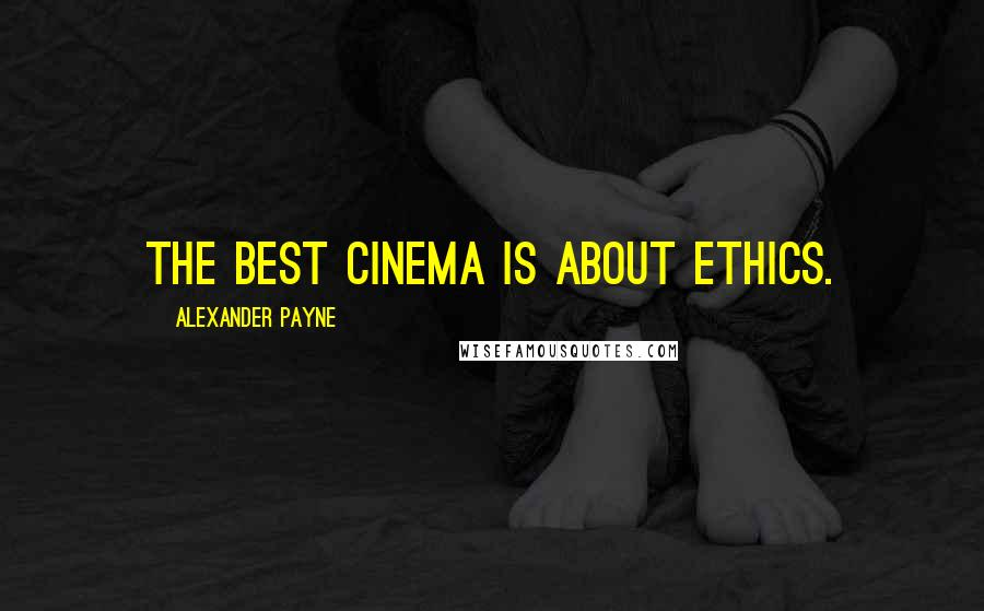 Alexander Payne quotes: The best cinema is about ethics.