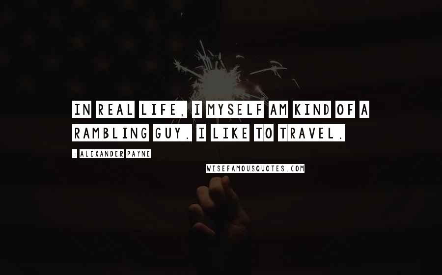 Alexander Payne quotes: In real life, I myself am kind of a rambling guy. I like to travel.