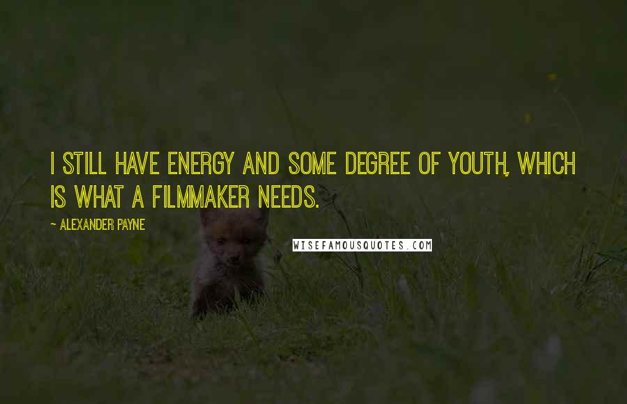 Alexander Payne quotes: I still have energy and some degree of youth, which is what a filmmaker needs.