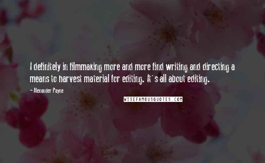 Alexander Payne quotes: I definitely in filmmaking more and more find writing and directing a means to harvest material for editing. It's all about editing.