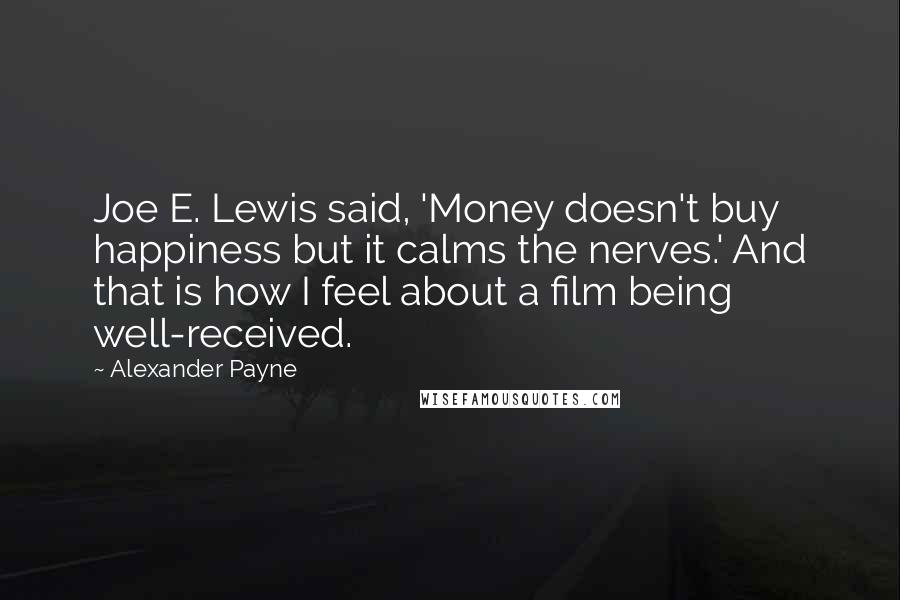 Alexander Payne quotes: Joe E. Lewis said, 'Money doesn't buy happiness but it calms the nerves.' And that is how I feel about a film being well-received.