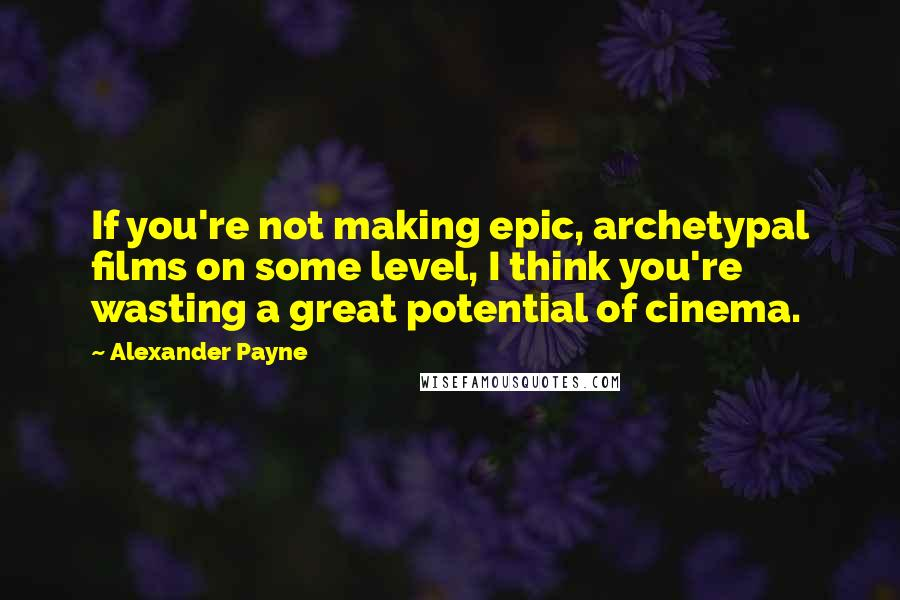 Alexander Payne quotes: If you're not making epic, archetypal films on some level, I think you're wasting a great potential of cinema.