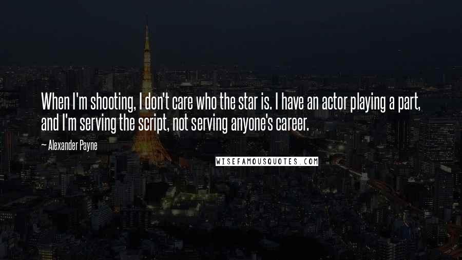 Alexander Payne quotes: When I'm shooting, I don't care who the star is. I have an actor playing a part, and I'm serving the script, not serving anyone's career.