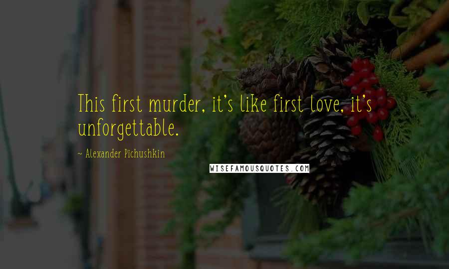 Alexander Pichushkin quotes: This first murder, it's like first love, it's unforgettable.