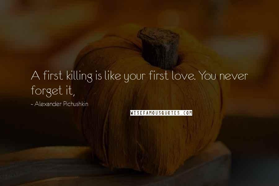 Alexander Pichushkin quotes: A first killing is like your first love. You never forget it,