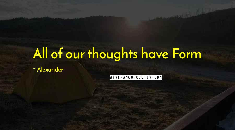 Alexander quotes: All of our thoughts have Form